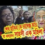 দেখুন শেখ হাসিনাকে চ্যালেঞ্জ ছুড়ে দিল এই সাহসী নারী ||news video